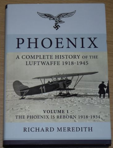 Phoenix - A Complete History of the Luftwaffe 1918-1945, by Richard Meredith VOLUME 1
